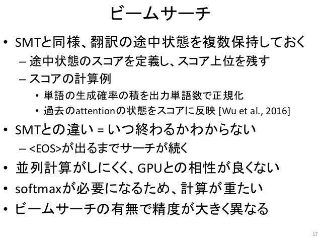 ビームサーチ • SMTと同様、翻訳の途中状態を複数保持しておく – 途中状態のスコアを定義し、スコア上位を残す – スコアの計算例 • 単語の生成確率の積を出力単語数で正規化 • 過去のattentionの状態をスコアに反映 [Wu et a...