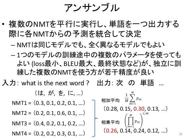 アンサンブル • 複数のNMTを平行に実行し、単語を一つ出力する 際に各NMTからの予測を統合して決定 – NMTは同じモデルでも、全く異なるモデルでもよい – 1つのモデルの訓練途中の複数のパラメータを使っても よい (loss最小、BLEU...