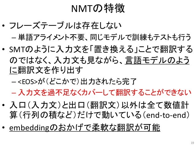 NMTの特徴 • フレーズテーブルは存在しない – 単語アライメント不要、同じモデルで訓練もテストも行う • SMTのように入力文を「置き換える」ことで翻訳する のではなく、入力文も見ながら、言語モデルのよう に翻訳文を作り出す – <EOS>...