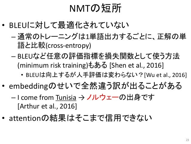 NMTの短所 • BLEUに対して最適化されていない – 通常のトレーニングは1単語出力するごとに、正解の単 語と比較(cross-entropy) – BLEUなど任意の評価指標を損失関数として使う方法 (minimum risk train...