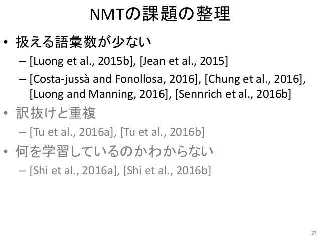 NMTの課題の整理 • 扱える語彙数が少ない – [Luong et al., 2015b], [Jean et al., 2015] – [Costa-jussà and Fonollosa, 2016], [Chung et al., 20...