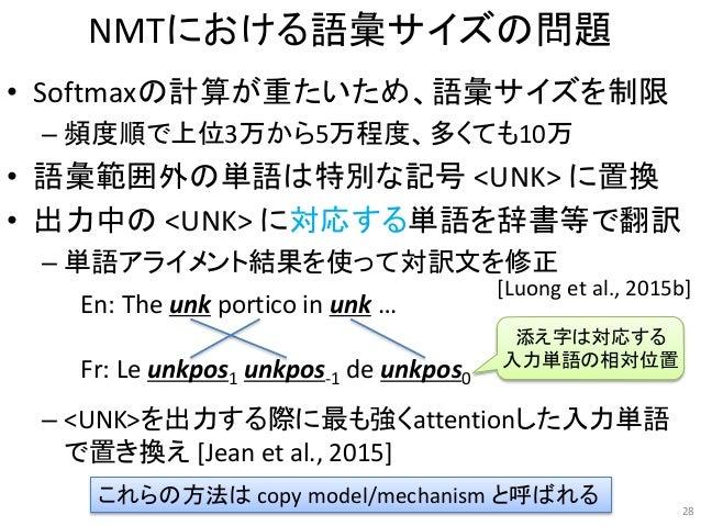 NMTにおける語彙サイズの問題 • Softmaxの計算が重たいため、語彙サイズを制限 – 頻度順で上位3万から5万程度、多くても10万 • 語彙範囲外の単語は特別な記号 <UNK> に置換 • 出力中の <UNK> に対応する単語を辞書等で翻...