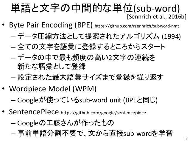 単語と文字の中間的な単位(sub-word) • Byte Pair Encoding (BPE) https://github.com/rsennrich/subword-nmt – データ圧縮方法として提案されたアルゴリズム (1994) ...