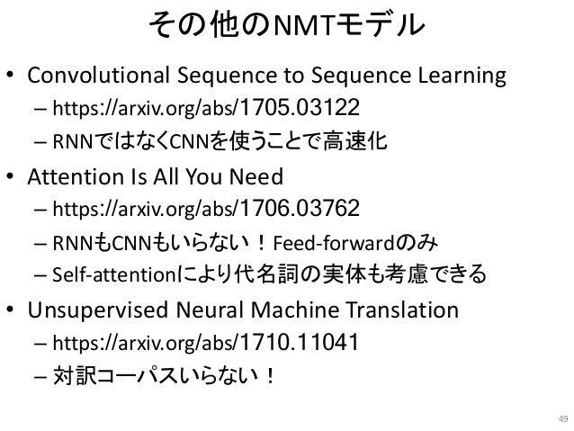 その他のNMTモデル • Convolutional Sequence to Sequence Learning – https://arxiv.org/abs/1705.03122 – RNNではなくCNNを使うことで高速化 • Attent...