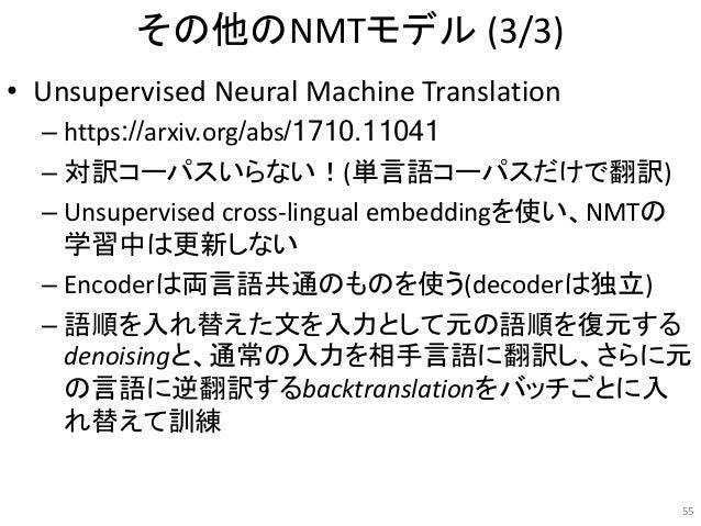 その他のNMTモデル (3/3) • Unsupervised Neural Machine Translation – https://arxiv.org/abs/1710.11041 – 対訳コーパスいらない!(単言語コーパスだけで翻訳) ...