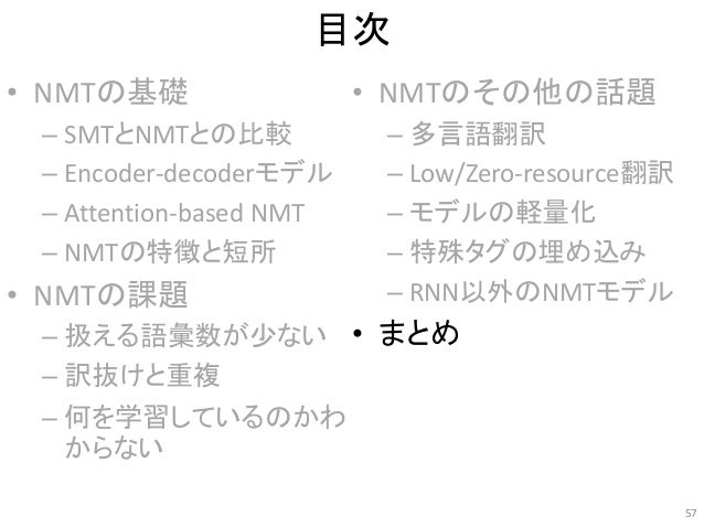 目次 • NMTの基礎 – SMTとNMTとの比較 – Encoder-decoderモデル – Attention-based NMT – NMTの特徴と短所 • NMTの課題 – 扱える語彙数が少ない – 訳抜けと重複 – 何を学習している...