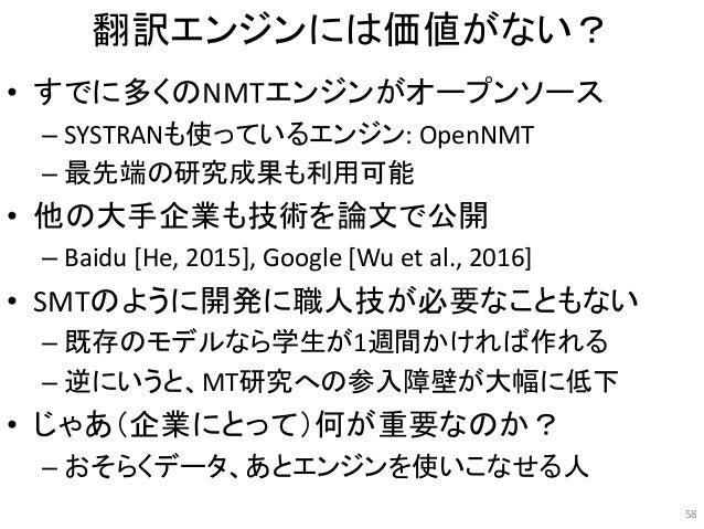 翻訳エンジンには価値がない? • すでに多くのNMTエンジンがオープンソース – SYSTRANも使っているエンジン: OpenNMT – 最先端の研究成果も利用可能 • 他の大手企業も技術を論文で公開 – Baidu [He, 2015], ...