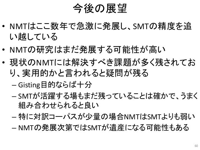 今後の展望 • NMTはここ数年で急激に発展し、SMTの精度を追 い越している • NMTの研究はまだ発展する可能性が高い • 現状のNMTには解決すべき課題が多く残されてお り、実用的かと言われると疑問が残る – Gisting目的ならば十分...