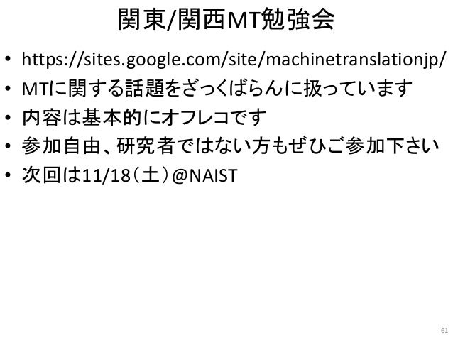 関東/関西MT勉強会 • https://sites.google.com/site/machinetranslationjp/ • MTに関する話題をざっくばらんに扱っています • 内容は基本的にオフレコです • 参加自由、研究者ではない方も...