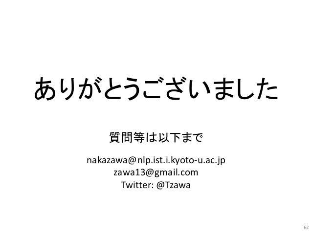 62 ありがとうございました 質問等は以下まで nakazawa@nlp.ist.i.kyoto-u.ac.jp zawa13@gmail.com Twitter: @Tzawa