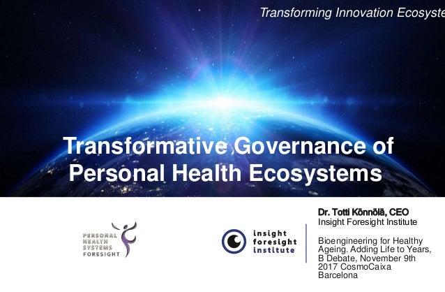 Transformative Governance of Personal Health Ecosystems Dr. Totti Könnölä, CEO Insight Foresight Institute Bioengineering ...