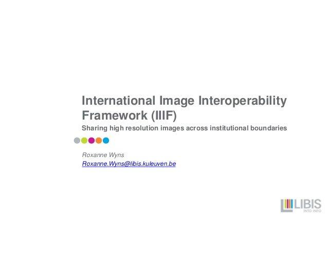 International Image Interoperability Framework (IIIF) Sharing high resolution images across institutional boundaries Roxan...