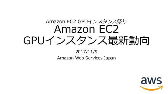 Amazon EC2 GPUインスタンス祭り Amazon EC2 GPUインスタンス最新動向 2017/11/9 Amazon Web Services Japan