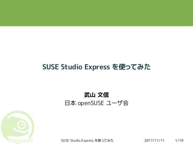 2017/11/11SUSE Studio Express を使ってみた 1/19 SUSE Studio Express を使ってみた 武山 文信 日本 openSUSE ユーザ会