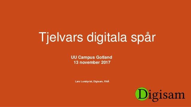 Tjelvars digitala spår UU Campus Gotland 13 november 2017 Lars Lundqvist, Digisam, RAÄ