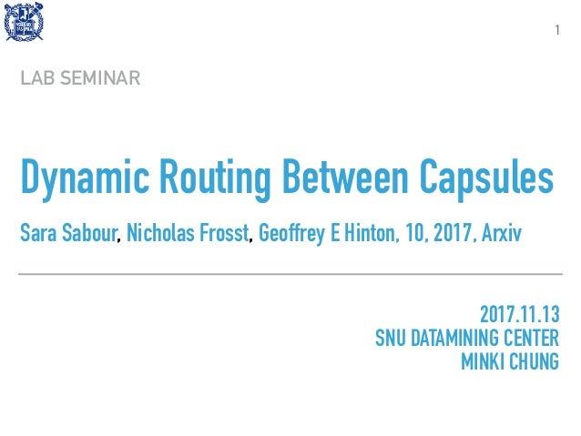 Dynamic Routing Between Capsules Sara Sabour,Nicholas Frosst,Geoffrey E Hinton, 10, 2017, Arxiv LAB SEMINAR 1 2017.11.13...