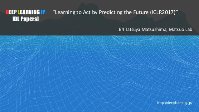 "1 DEEP LEARNING JP [DL Papers] http://deeplearning.jp/ ""Learning to Act by Predicting the Future (ICLR2017)"" B4	Tatsuya	Ma..."