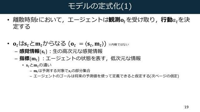 モデルの定式化(1) • 離散時刻𝑡において,エージェントは観測𝐨(を受け取り,⾏動𝑎(を決 定する • 𝐨(は𝐬(と𝐦(からなる (𝐨( = 𝐬(, 𝐦( ) ※内積ではない – 感覚情報{𝐬(}:⽣の⾼次元な感覚情報 – 指標{𝐦(}:...