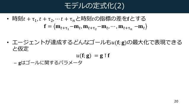 モデルの定式化(2) • 時刻𝑡 + τD, 𝑡 + τa, ⋯ 𝑡 + τcと時刻𝑡の指標の差を𝐟とする 𝐟 = 𝐦(6ef −𝐦(, 𝐦(6eg −𝐦(, ⋯ , 𝐦(6eh −𝐦( • エージェントが達成するどんなゴールも𝑢(𝐟; 𝐠)の...