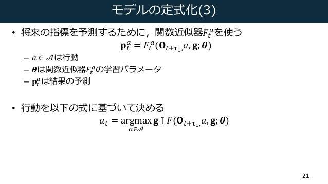 モデルの定式化(3) • 将来の指標を予測するために,関数近似器𝐹( H を使う 𝐩( H = 𝐹( H (𝐎(6ef, 𝑎, 𝐠; 𝜽) – 𝑎 ∈ 𝒜は⾏動 – 𝜽は関数近似器𝐹( H の学習パラメータ – 𝐩( H は結果の予測 • ⾏動...