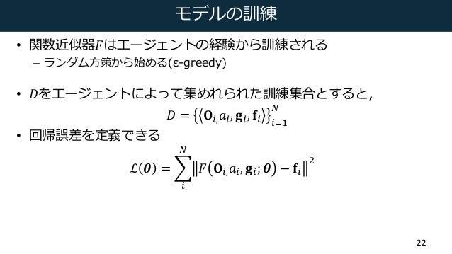 モデルの訓練 • 関数近似器𝐹はエージェントの経験から訓練される – ランダム⽅策から始める(ε-greedy) • 𝐷をエージェントによって集めれられた訓練集合とすると, 𝐷 = 𝐎s, 𝑎s, 𝐠s, 𝐟s s8D t  • 回帰誤差を定...