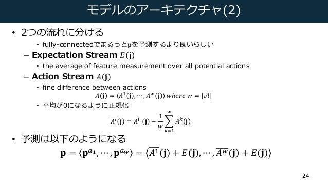 モデルのアーキテクチャ(2) • 2つの流れに分ける • fully-connectedでまるっと𝐩を予測するより良いらしい – Expectation Stream 𝐸 𝐣 • the average of feature measureme...