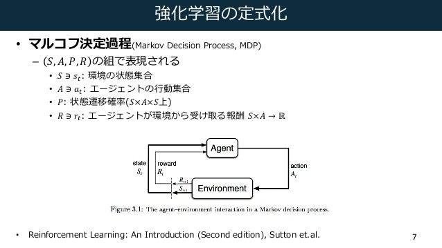 強化学習の定式化 • マルコフ決定過程(Markov Decision Process, MDP) – 𝑆, 𝐴, 𝑃, 𝑅 の組で表現される • 𝑆 ∋ 𝑠(: 環境の状態集合 • 𝐴 ∋ 𝑎(: エージェントの⾏動集合 • 𝑃: 状態遷移確...