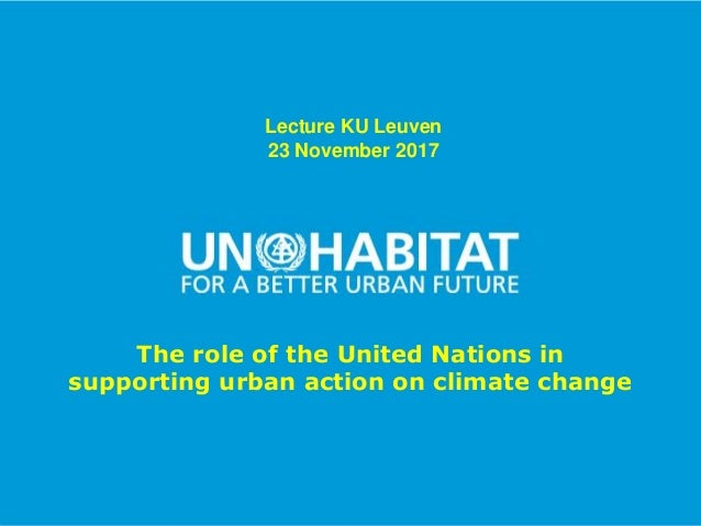 1 Lecture KU Leuven 23 November 2017 The role of the United Nations in supporting urban action on climate change