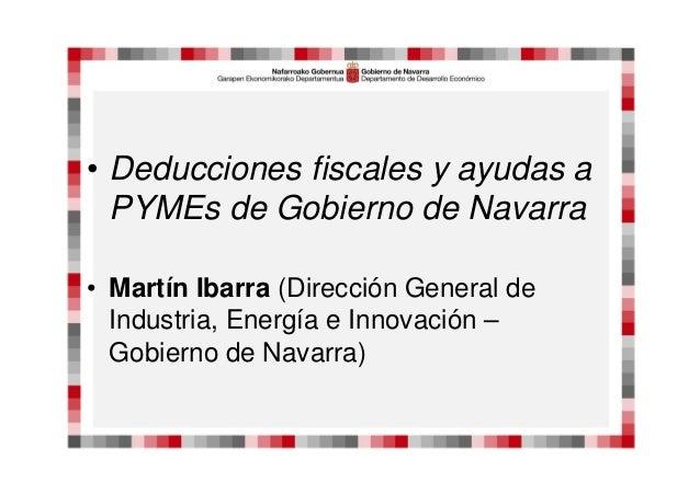 • Deducciones fiscales y ayudas a PYMEs de Gobierno de Navarra • Martín Ibarra (Dirección General de Industria, Energía e ...