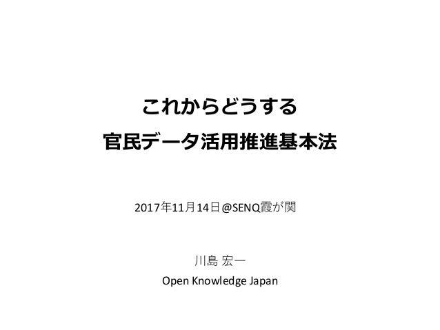 これからどうする 官民データ活用推進基本法 川島 宏一 Open Knowledge Japan 2017年11月14日@SENQ霞が関