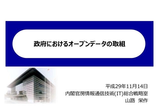 政府におけるオープンデータの取組 平成29年11月14日 内閣官房情報通信技術(IT)総合戦略室 山路 栄作