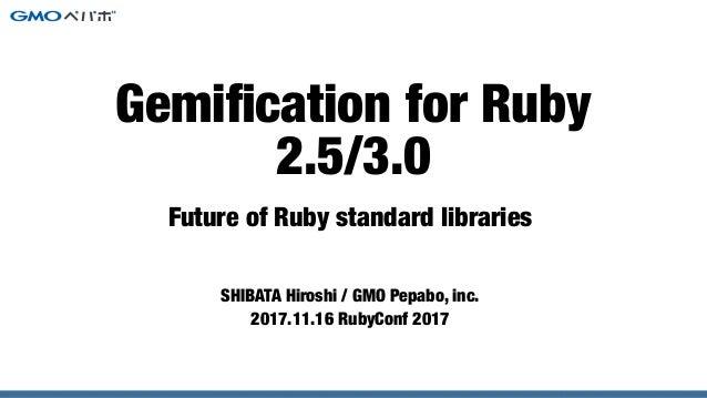 Future of Ruby standard libraries SHIBATA Hiroshi / GMO Pepabo, inc. 2017.11.16 RubyConf 2017 Gemification for Ruby 2.5/3.0