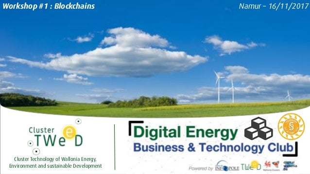 Cluster Technology of Wallonia Energy, Environment and sustainable Development Namur – 16/11/2017Workshop #1 : Blockchains