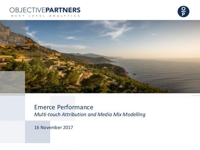 Emerce Performance Multi-touch Attribution and Media Mix Modelling 16 November 2017