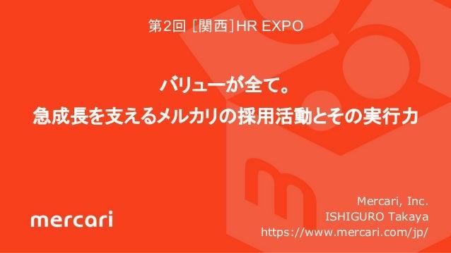 第2回 [関西]HR EXPO バリューが全て。 急成長を支えるメルカリの採用活動とその実行力 Mercari, Inc. ISHIGURO Takaya https://www.mercari.com/jp/