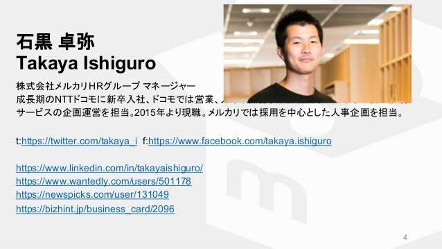 石黒 卓弥 Takaya Ishiguro 株式会社メルカリ HRグループ マネージャー 成長期のNTTドコモに新卒入社、ドコモでは営業、人事、新規事業会社立ち上げ、その後に新規 サービスの企画運営を担当。2015年より現職。メルカリでは採用を...