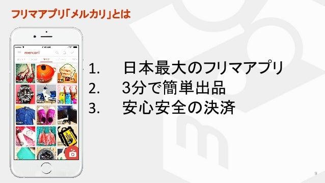 フリマアプリ「メルカリ」とは 1. 日本最大のフリマアプリ 2. 3分で簡単出品 3. 安心安全の決済 9