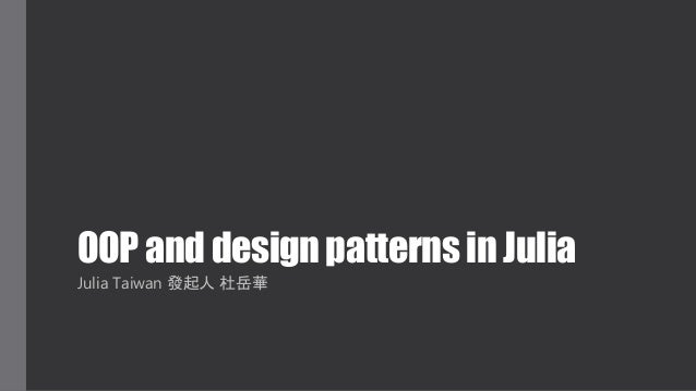 OOP and design patterns in Julia Julia Taiwan 發起人 杜岳華
