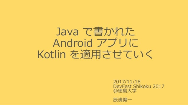 Java で書かれた Android アプリに Kotlin を適用させていく 2017/11/18 DevFest Shikoku 2017 @徳島大学 辰濱健一