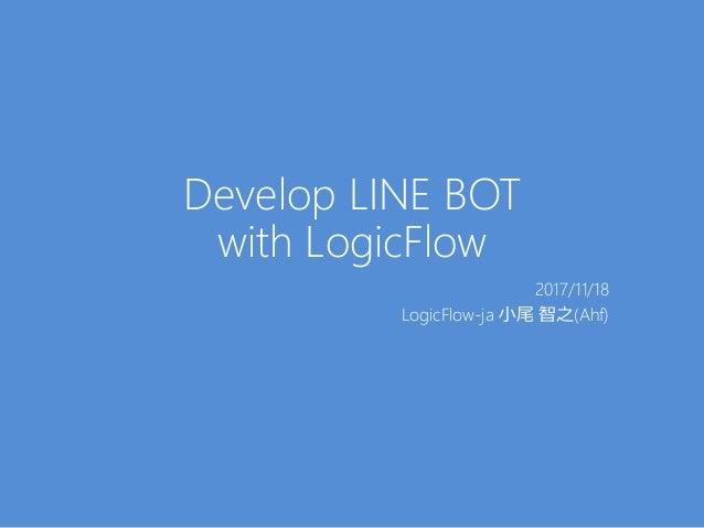 Develop LINE BOT with LogicFlow 2017/11/18 LogicFlow-ja 小尾 智之(Ahf)