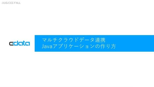 © 2017 CData Software Inc.   www.cdata.com マルチクラウドデータ連携 Javaアプリケーションの作り方 JJUG CCC FALL