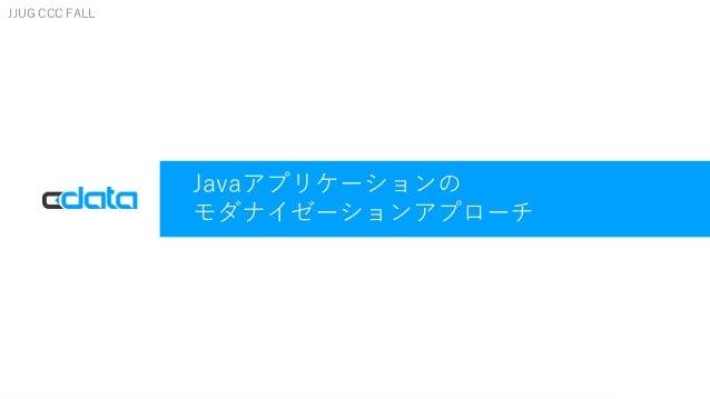 © 2017 CData Software Inc.   www.cdata.com Javaアプリケーションの モダナイゼーションアプローチ JJUG CCC FALL