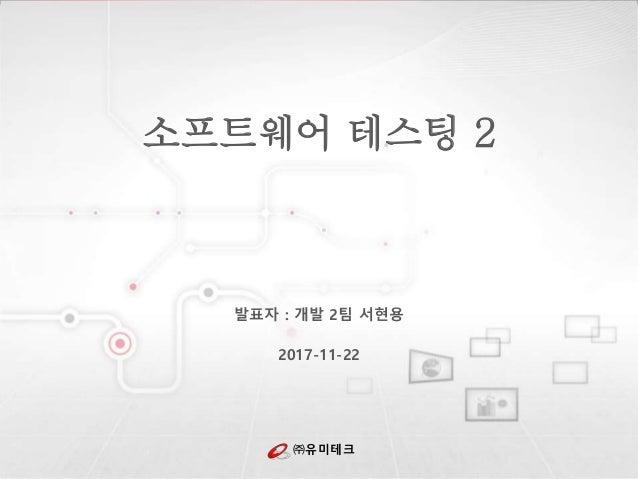 ㈜유미테크 소프트웨어 테스팅 2 발표자 : 개발 2팀 서현용 2017-11-22