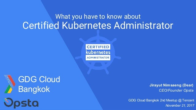 What you have to know about Certified Kubernetes Administrator Jirayut Nimsaeng (Dear) CEO/Founder Opsta GDG Cloud Bangkok...