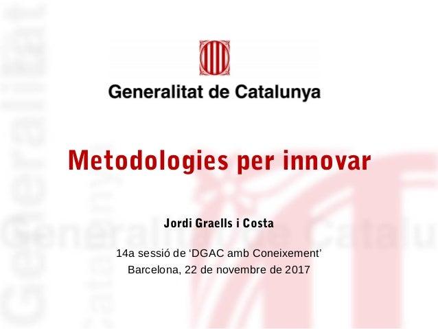 Metodologies per innovar Jordi Graells i Costa 14a sessió de 'DGAC amb Coneixement' Barcelona, 22 de novembre de 2017