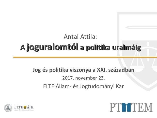 Antal Attila: AA joguralomtóljoguralomtól a politika uralmáiga politika uralmáig Jog és politika viszonya a XXI. században...