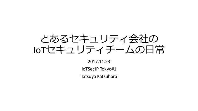 とあるセキュリティ会社の IoTセキュリティチームの日常 2017.11.23 IoTSecJP Tokyo#1 Tatsuya Katsuhara