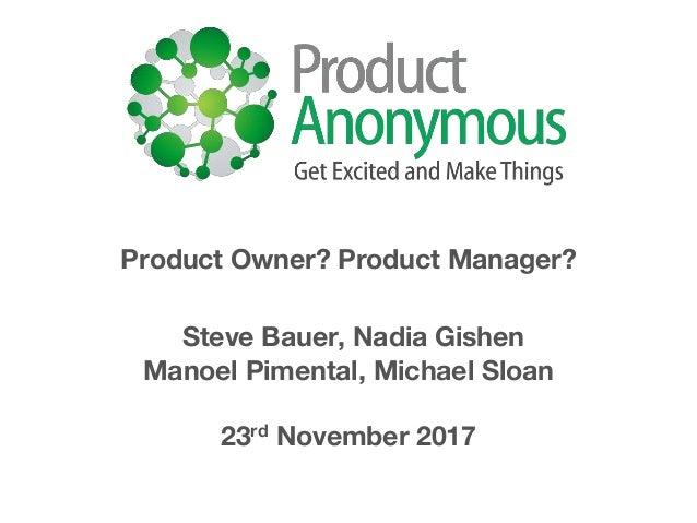 Product Owner? Product Manager? Steve Bauer, Nadia Gishen Manoel Pimental, Michael Sloan 23rd November 2017