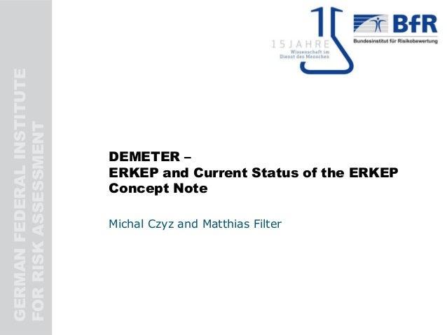 GERMANFEDERALINSTITUTE FORRISKASSESSMENT DEMETER – ERKEP and Current Status of the ERKEP Concept Note Michal Czyz and Matt...