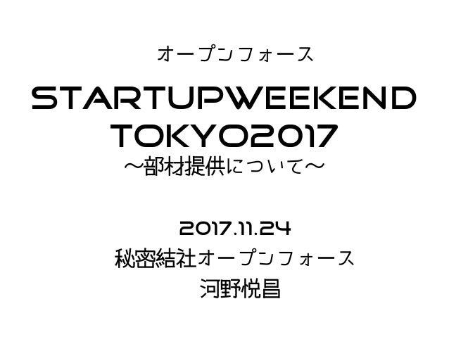 StartupWeekend Tokyo2017 〜部材提供について〜 オープンフォース 2017.11.24 秘密結社オープンフォース 河野悦昌